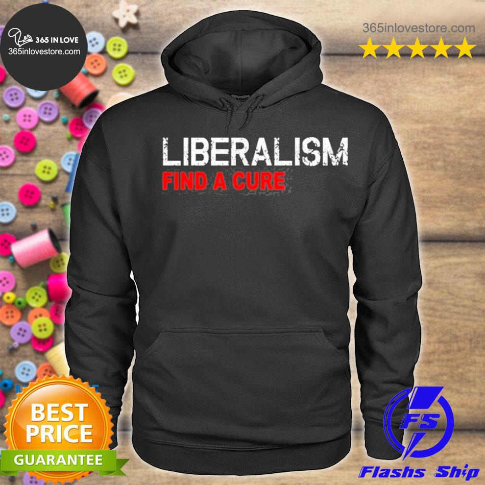 Liberalism find a cure funny antI liberal s hoodie tee