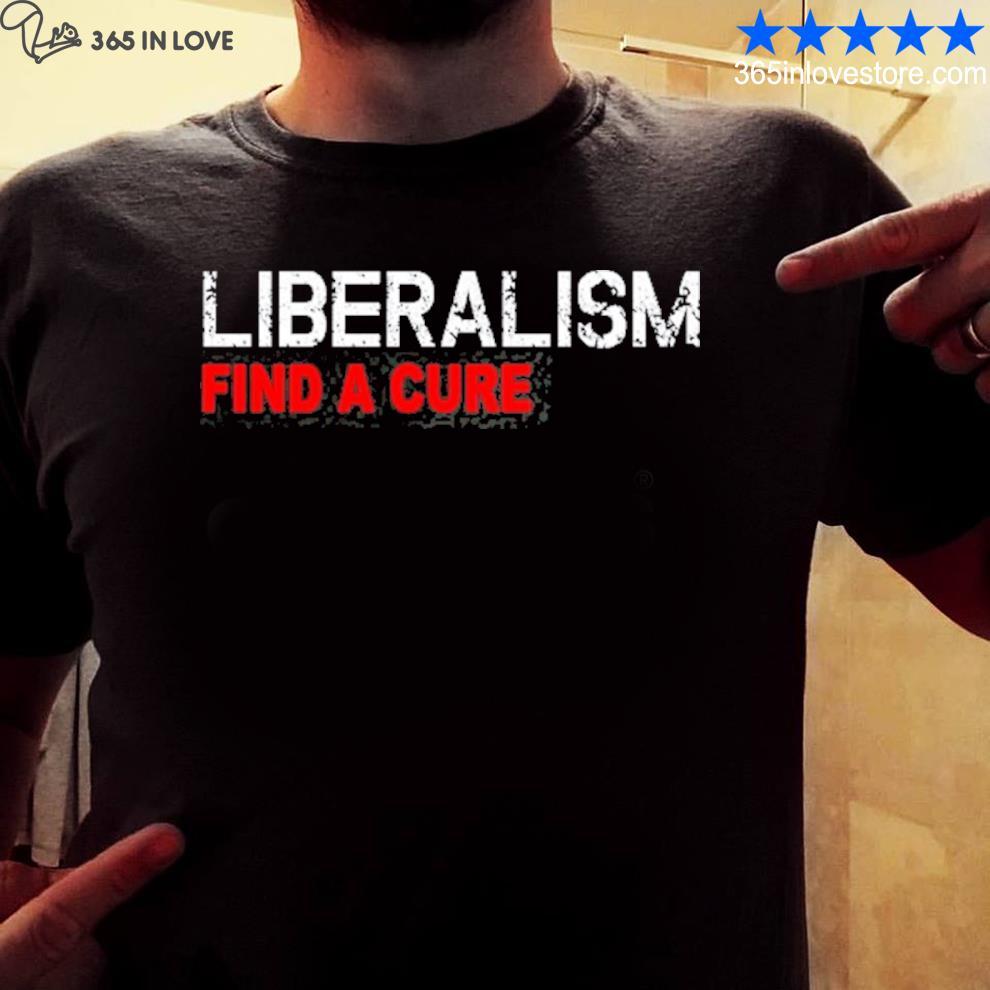 Liberalism find a cure funny antI liberal shirt