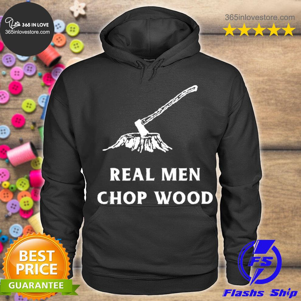 Real men chop wood for men who love the outdoors s hoodie tee