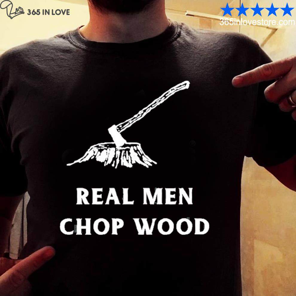 Real men chop wood for men who love the outdoors shirt
