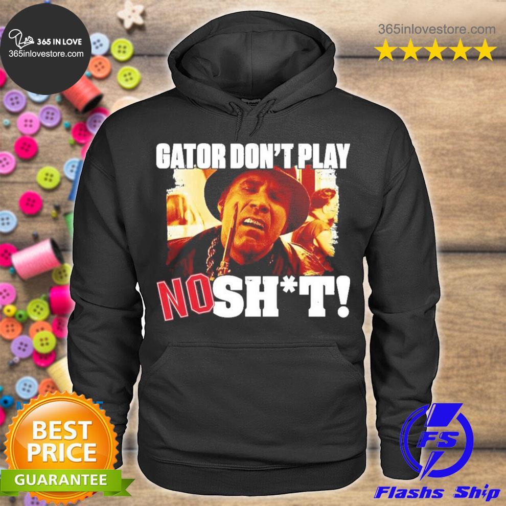 Gator don't play no shit s hoodie tee