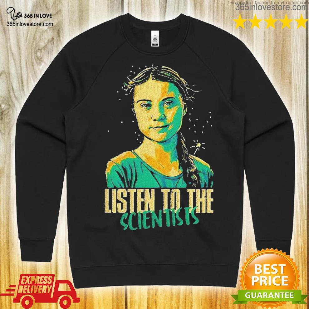 Greta thunberg listen to the scientists shirt