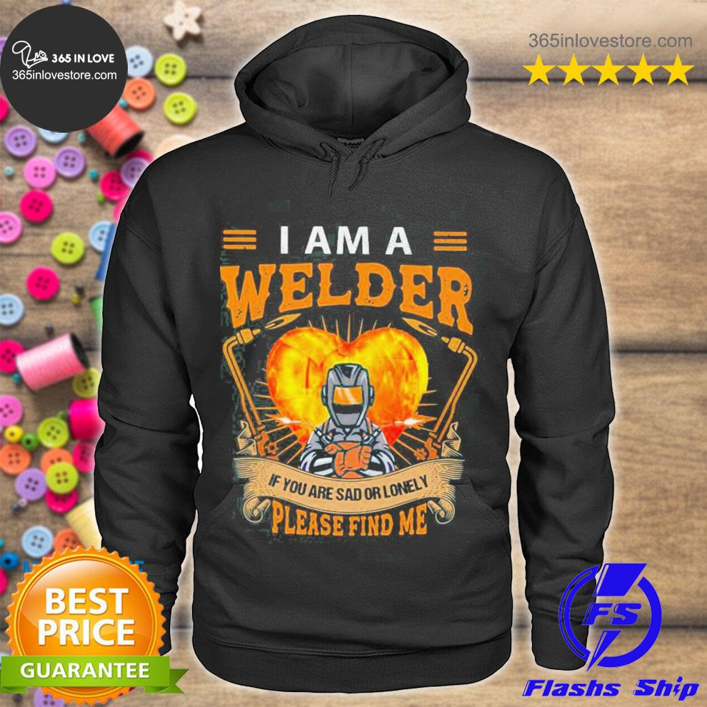 I am a welder if you are sad or lonely please find me s hoodie tee