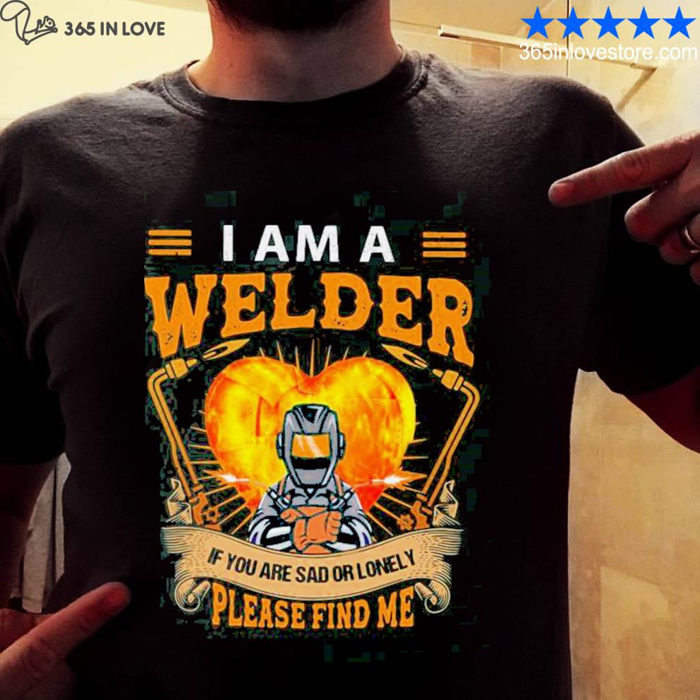 I am a welder if you are sad or lonely please find me shirt