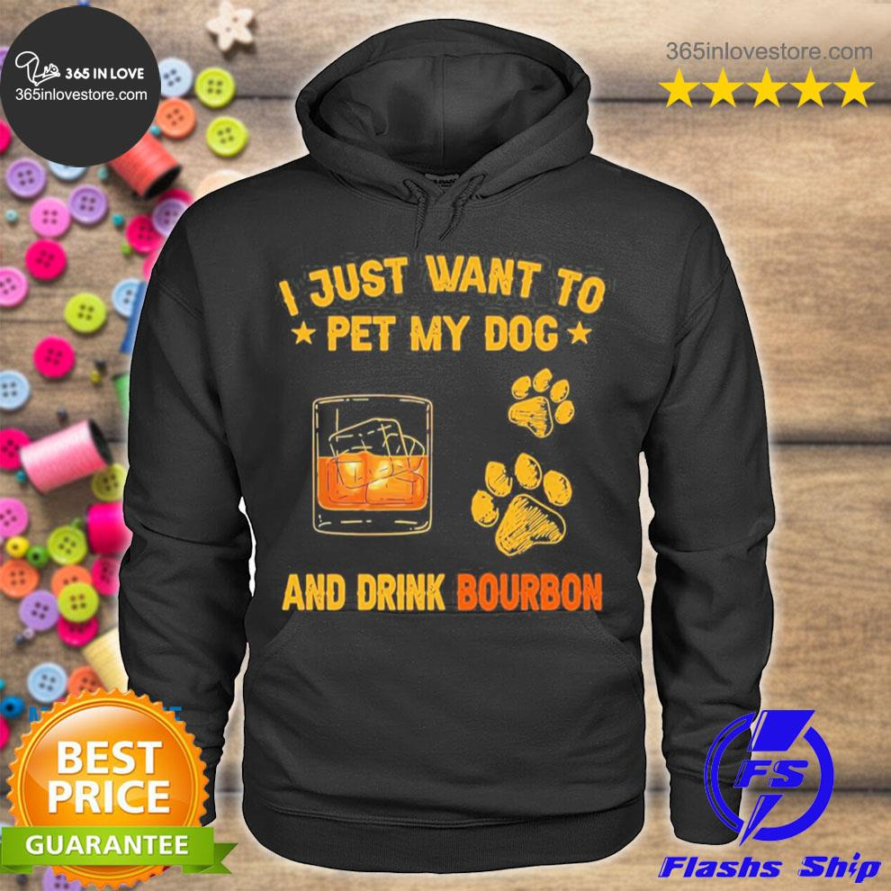 I just want to pet my dog and drink bourbon s hoodie tee