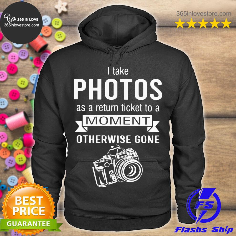 I take photo as a return ticket to a moment s hoodie tee