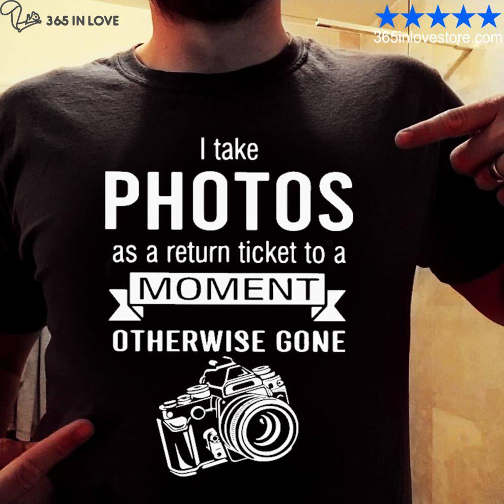 I take photo as a return ticket to a moment shirt