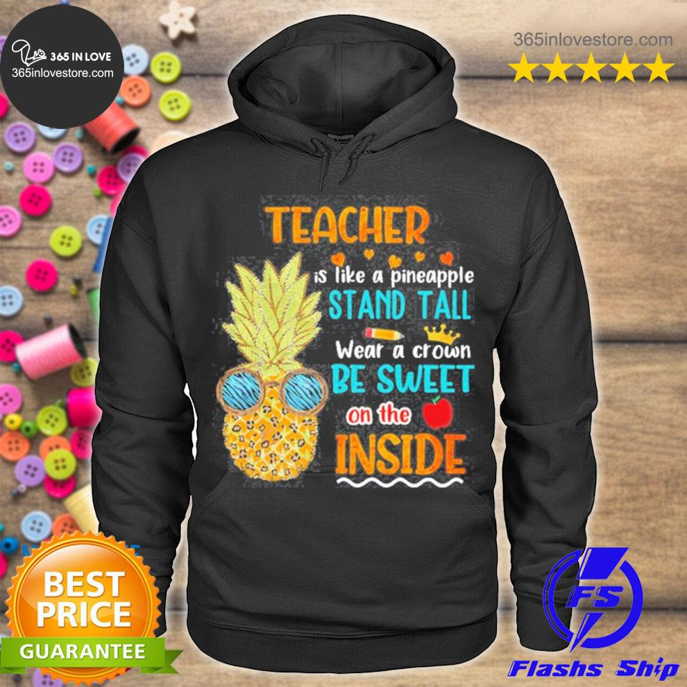 Teacher is like a pineapple stand tall wear a crown be sweet on the inside s hoodie tee