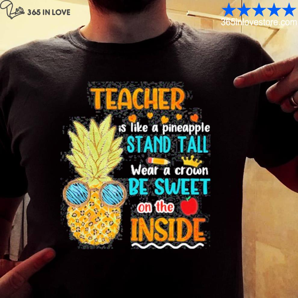 Teacher is like a pineapple stand tall wear a crown be sweet on the inside shirt