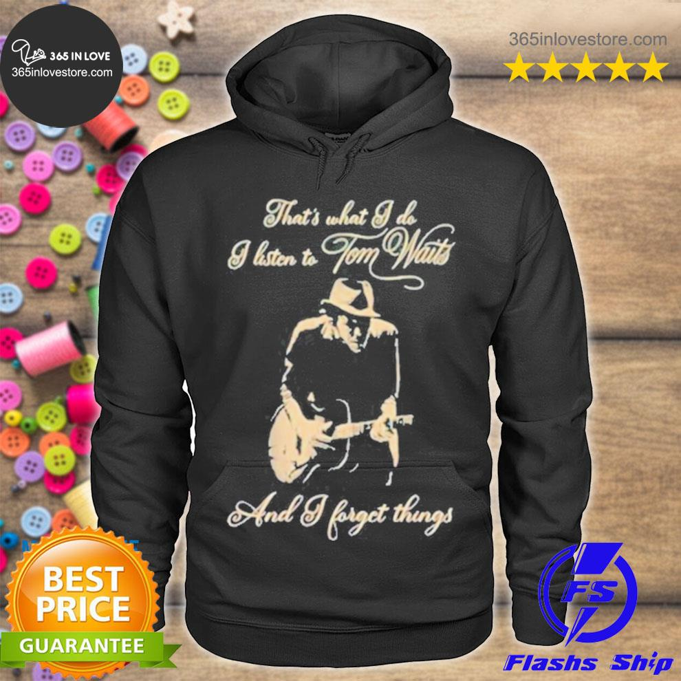 That's what I do I listen tom waits and I forget things guitar s hoodie tee
