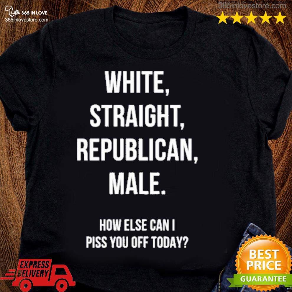 White straight republican male how else can I piss you off today s women tee shirt