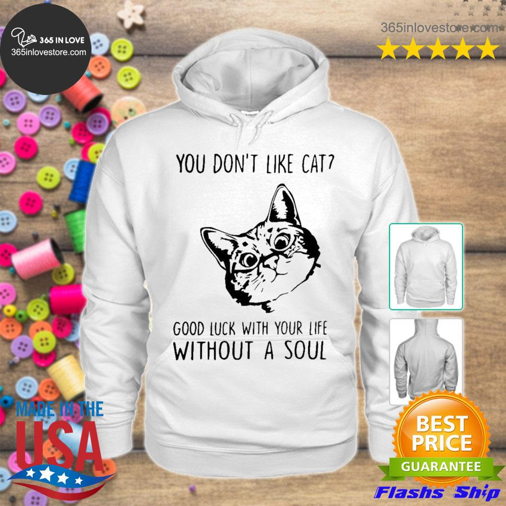 You don't like cat good luck with your life without a soul s hoodie tee
