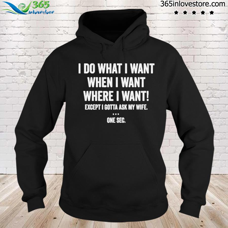 I do what I want when I want where I want shirt' hoodie