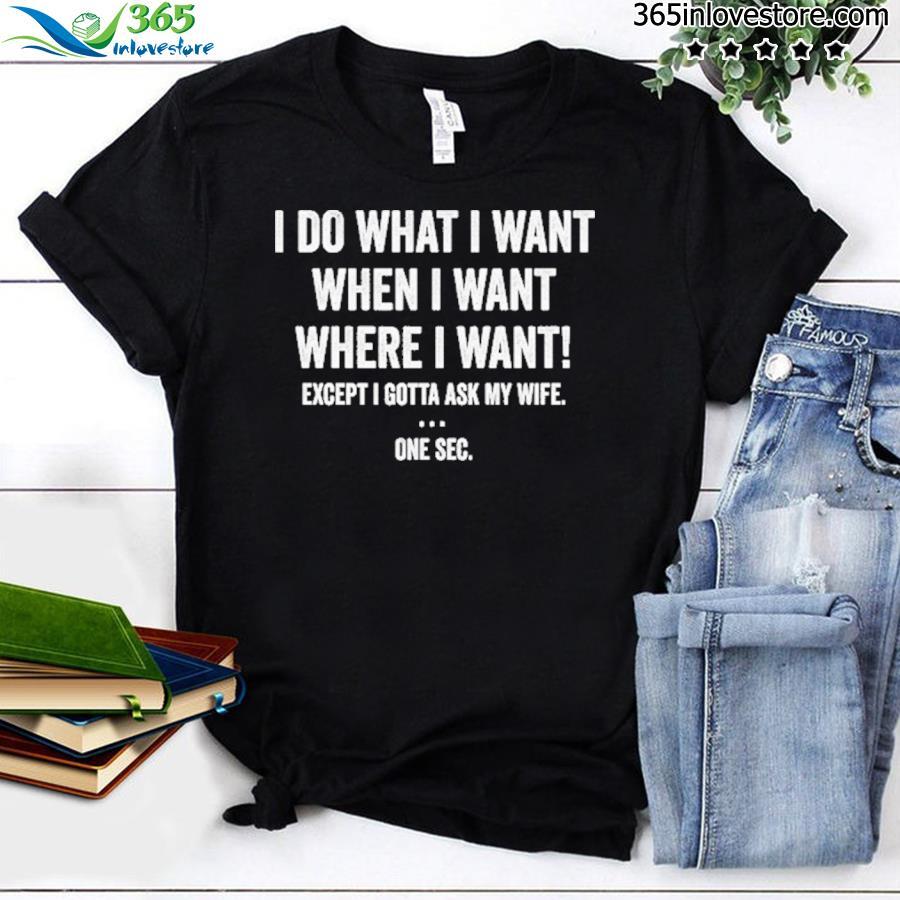 I do what I want when I want where I want shirt'