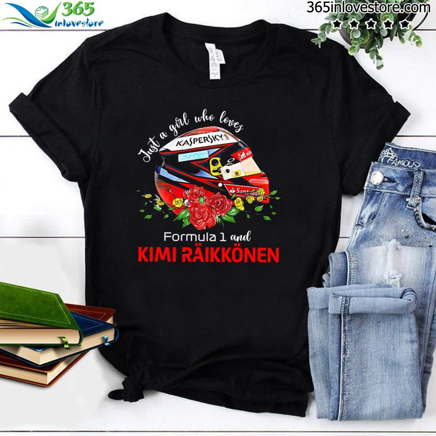Just A Girl Who Loves Formula 1 And Kimi Raikkinen Shirt