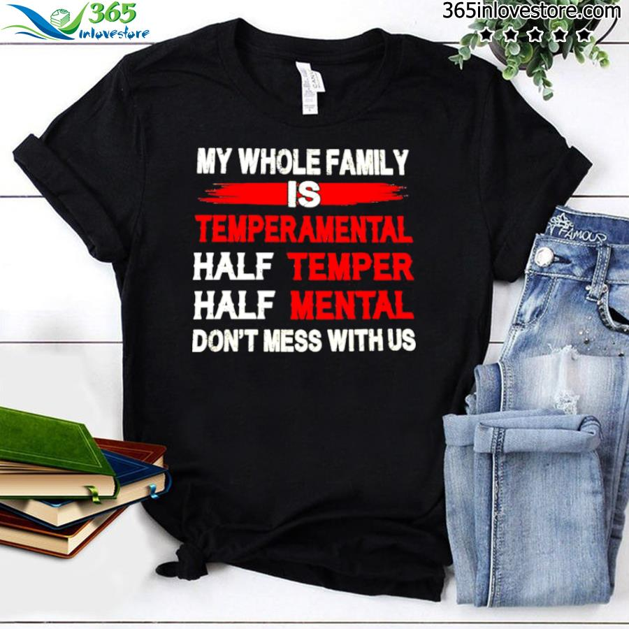 Nice my whole family is temperamental half temper half mental don't mess with us shirt