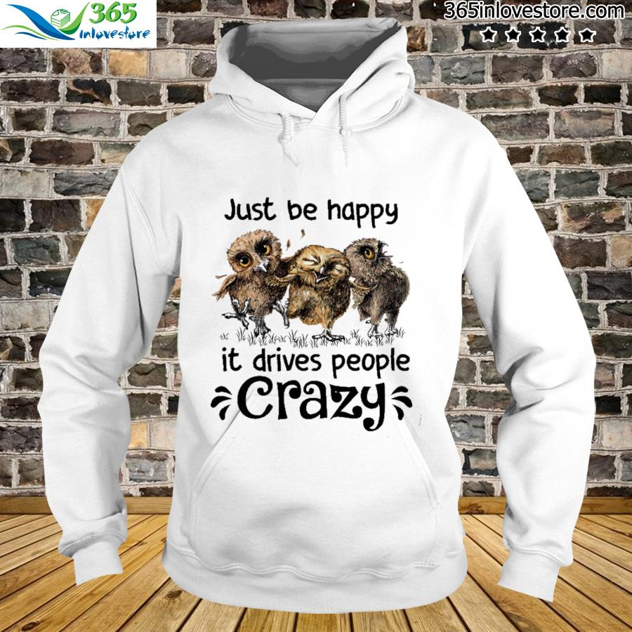 Owl Just Be Happy It Drives People Crazy Shirt hoodie