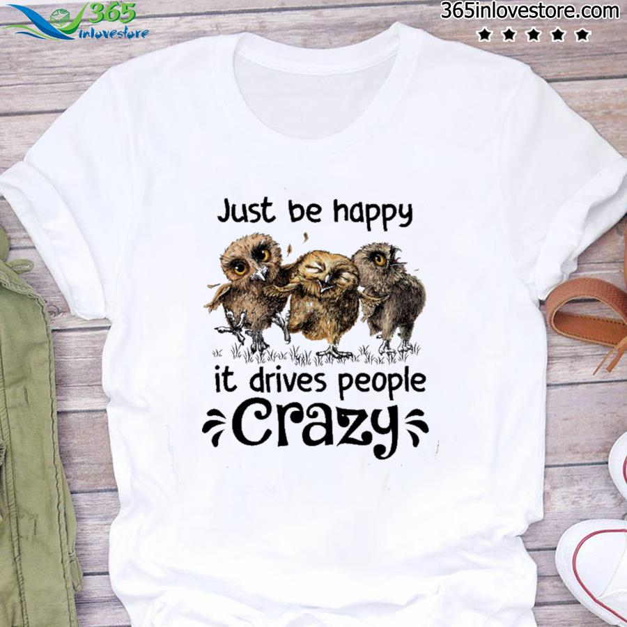 Owl Just Be Happy It Drives People Crazy Shirt