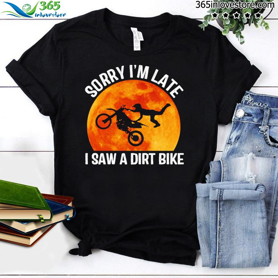 Sorry I'm Late I Saw A Dirt Bike Halloween Shirt