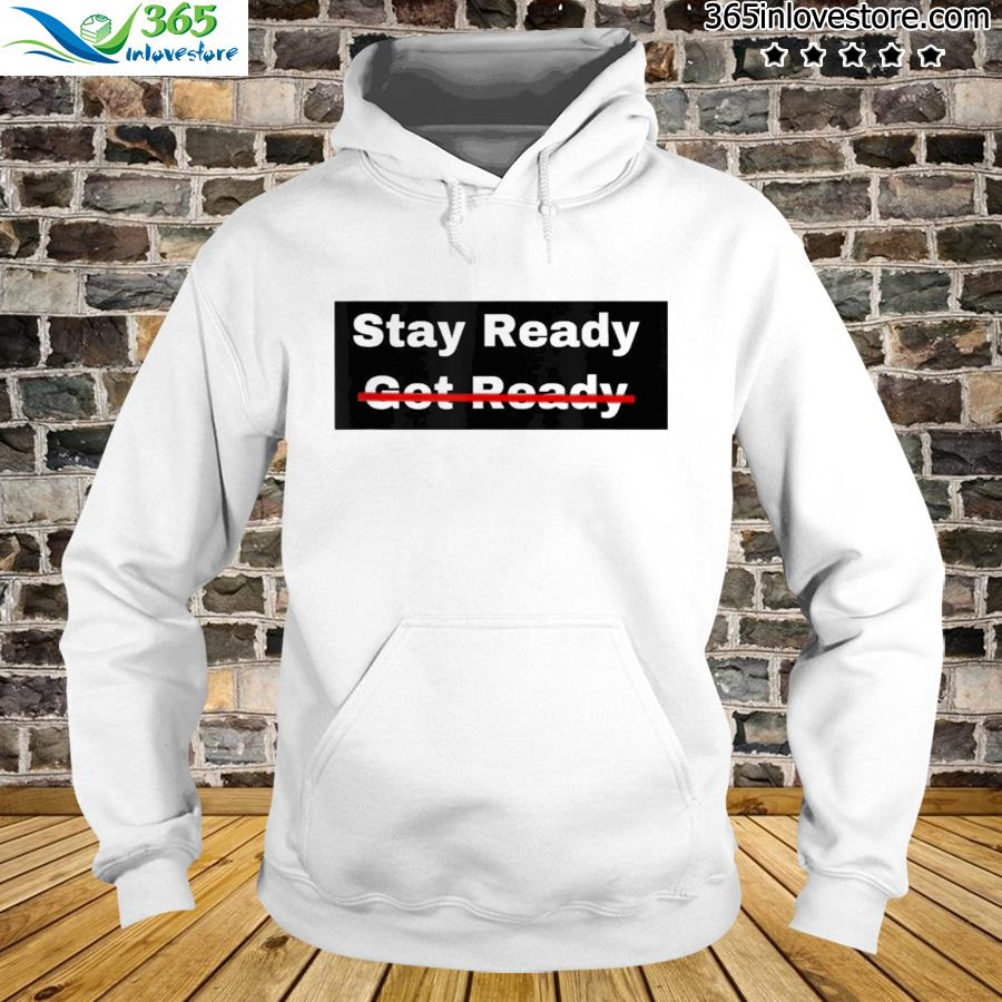 Stay Ready So You Don't Have to Get Ready Shirt hoodie